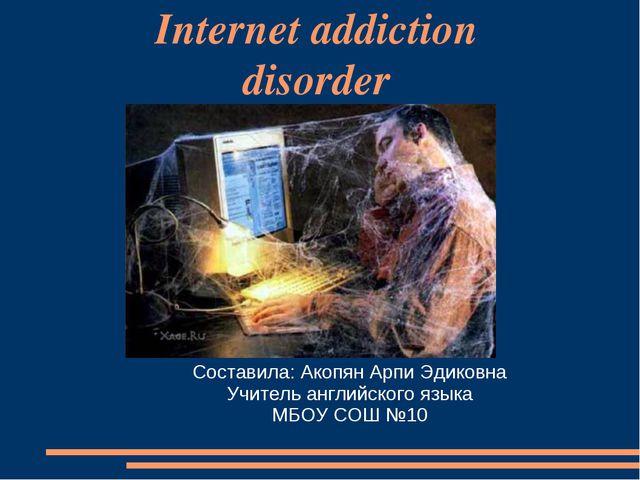 Internet addiction disorder Составила: Акопян Арпи Эдиковна Учитель английско...