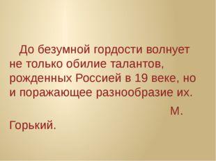 До безумной гордости волнует не только обилие талантов, рожденных Россией в