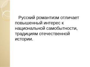 Русский романтизм отличает повышенный интерес к национальной самобытности, т