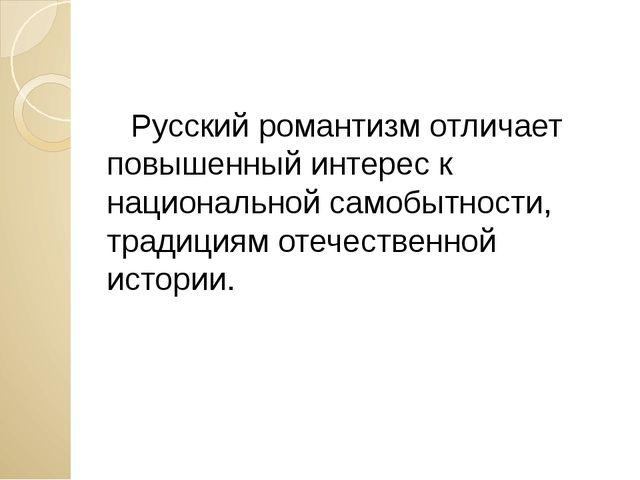 Русский романтизм отличает повышенный интерес к национальной самобытности, т...
