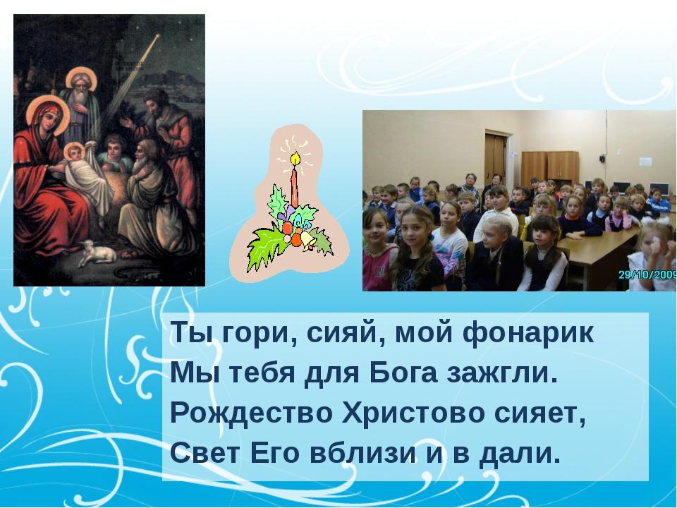 Ты гори, сияй, мой фонарик Мы тебя для Бога зажгли. Рождество Христово сияет,...