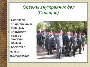 Органы внутренних дел (Полиция) Следят за общественным порядком; Защищает пр