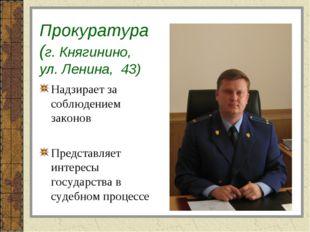 Прокуратура (г. Княгинино, ул. Ленина, 43) Надзирает за соблюдением законов П
