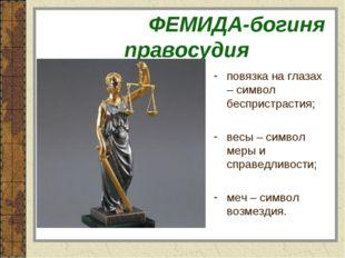 ФЕМИДА-богиня правосудия повязка на глазах – символ беспристрастия; весы – с