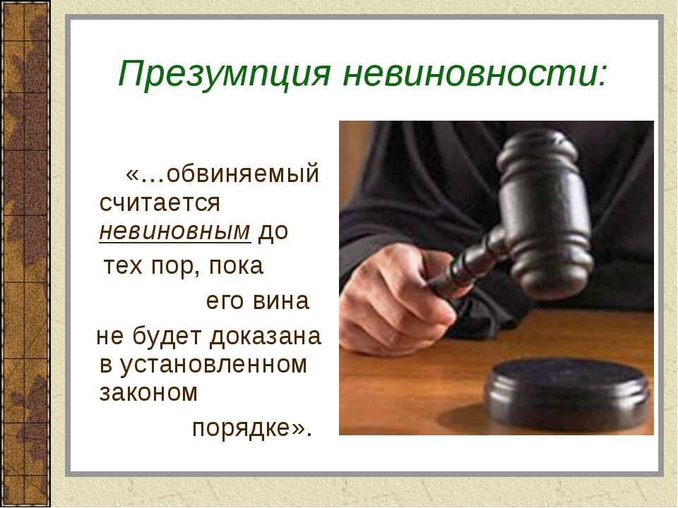 Презумпция невиновности: «…обвиняемый считается невиновным до тех пор, пока...