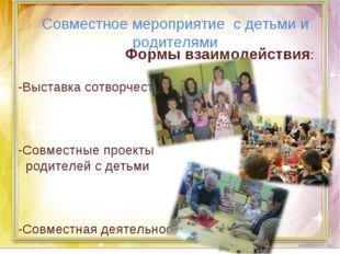 Формы взаимодействия: -Выставка сотворчества -Совместные проекты родителей с