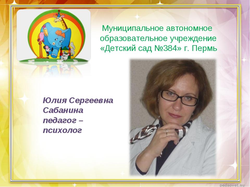 Юлия Сергеевна Сабанина педагог – психолог Муниципальное автономное образоват...