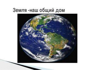 Земля -наш общий дом
