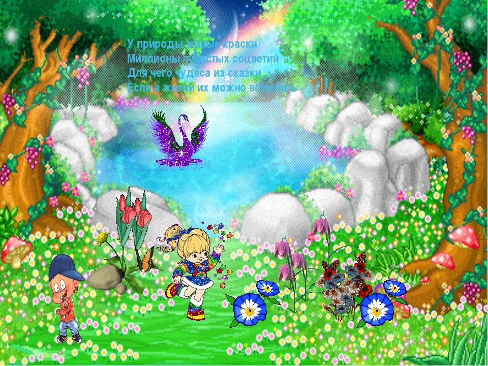 У природы живые краски Миллионы лучистых соцветий Для чего чудеса из сказки...