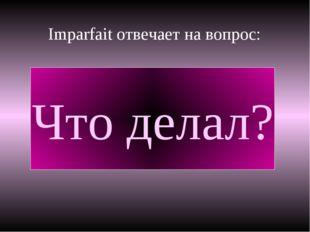 Imparfait отвечает на вопрос: Что делал?