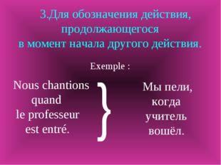 3.Для обозначения действия, продолжающегося в момент начала другого действия