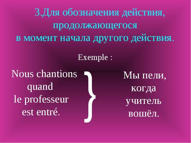 3.Для обозначения действия, продолжающегося в момент начала другого действия...
