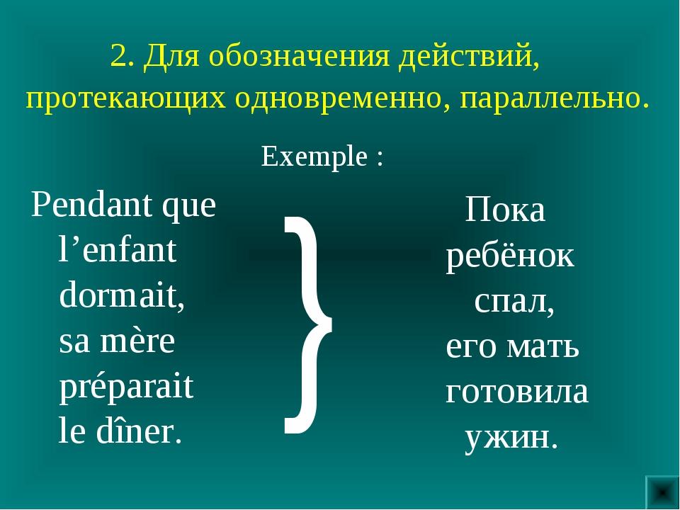 2. Для обозначения действий, протекающих одновременно, параллельно. Pendant...