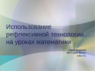 Учитель математики МБОУ лицея «Вектор» Собко Л.А. Использование рефлексивной