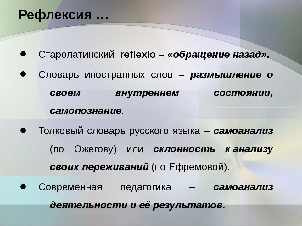 Рефлексия … Старолатинский reflexio – «обращение назад». Словарь иностранных...