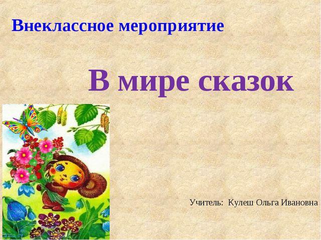 Внеклассное мероприятие В мире сказок Учитель: Кулеш Ольга Ивановна