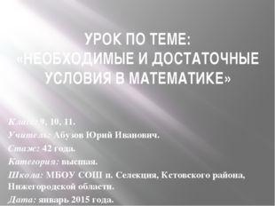УРОК ПО ТЕМЕ: «НЕОБХОДИМЫЕ И ДОСТАТОЧНЫЕ УСЛОВИЯ В МАТЕМАТИКЕ» Класс: 9, 10,