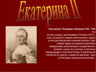"""""""Золотой век"""" Екатерины II Великой (1762 - 1796 гг.) Из всех женщин, царствов"""