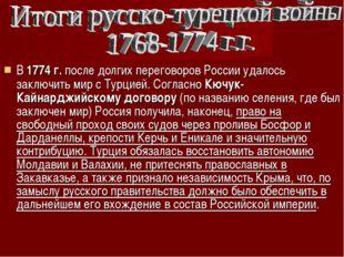 В 1774 г. после долгих переговоров России удалось заключить мир с Турцией. Со