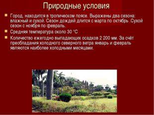 Природные условия Город, находится в тропическом поясе. Выражены два сезона: