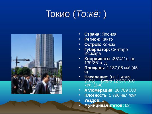 Токио (То:кё: ) Страна: Япония Регион: Канто Остров: Хонсю Губернатор: Синтар...