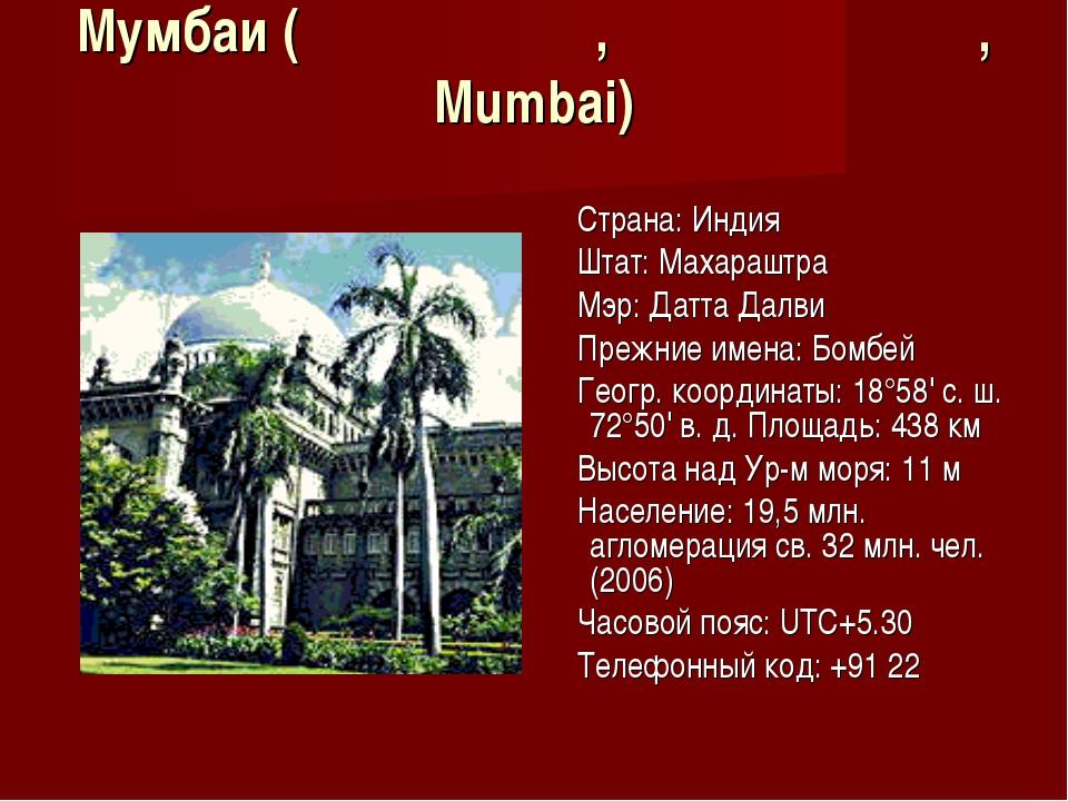 Мумбаи (मुंबई, मुम्बई, Mumbai) Страна: Индия Штат: Махараштра Мэр: Датта Далв...