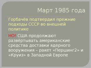 Март 1985 года Горбачёв подтвердил прежние подходы СССР во внешней политике Н