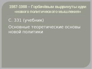 1987-1988 – Горбачёвым выдвинуты идеи «нового политического мышления» С. 331