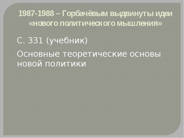 1987-1988 – Горбачёвым выдвинуты идеи «нового политического мышления» С. 331...