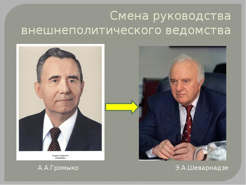 Смена руководства внешнеполитического ведомства А.А.Громыко Э.А.Шеварнадзе