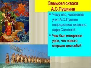 Замысел сказки А.С.Пушкина Чему нас, читателей, учит А.С.Пушкин посредством с
