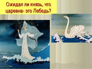 Ожидал ли князь, что царевна- это Лебедь?