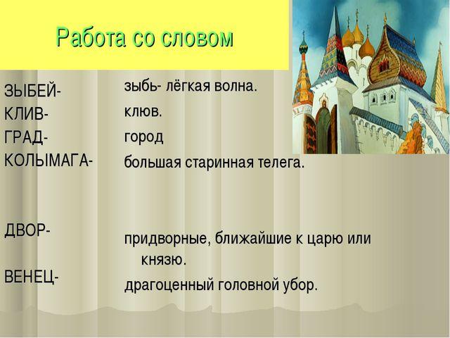 Работа со словом ЗЫБЕЙ- КЛИВ- ГРАД- КОЛЫМАГА- ДВОР- ВЕНЕЦ- зыбь- лёгкая волна...