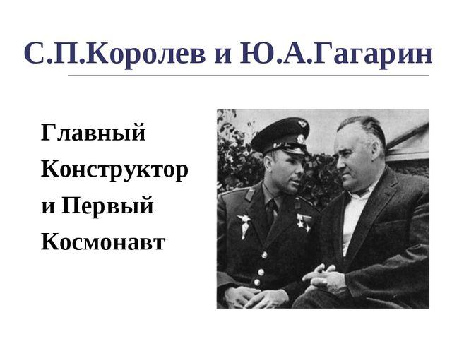 С.П.Королев и Ю.А.Гагарин Главный Конструктор и Первый Космонавт