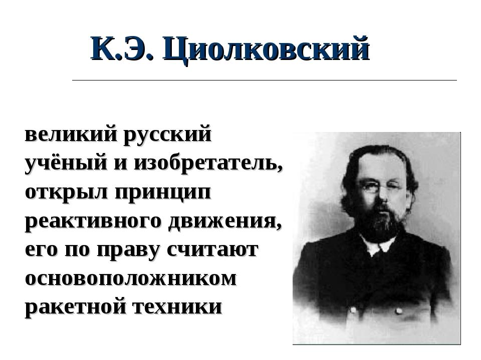 великий русский учёный и изобретатель, открыл принцип реактивного движения, е...