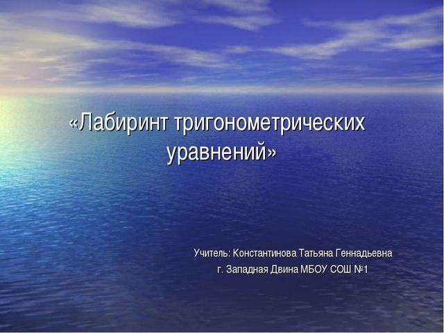 «Лабиринт тригонометрических уравнений» Учитель: Константинова Татьяна Геннад...