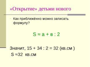 «Открытие» детьми нового Как приближённо можно записать формулу? S ≈ a + в :