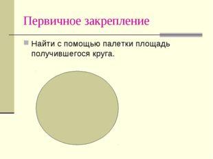 Первичное закрепление Найти с помощью палетки площадь получившегося круга.