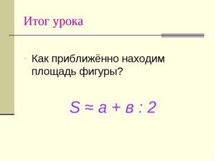 Итог урока Как приближённо находим площадь фигуры? S ≈ a + в : 2