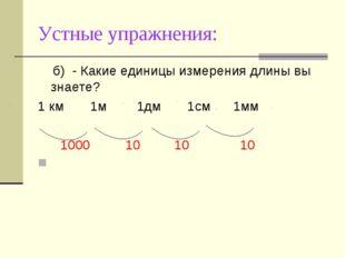 Устные упражнения: б)- Какие единицы измерения длины вы знаете? 1 км 1м 1дм
