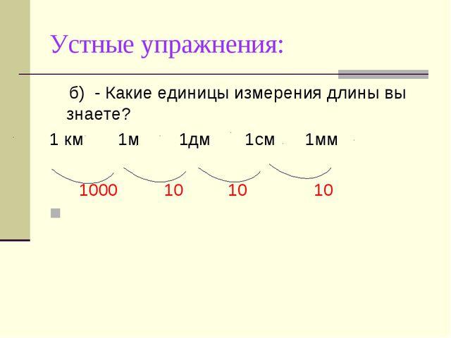 Устные упражнения: б)- Какие единицы измерения длины вы знаете? 1 км 1м 1дм...