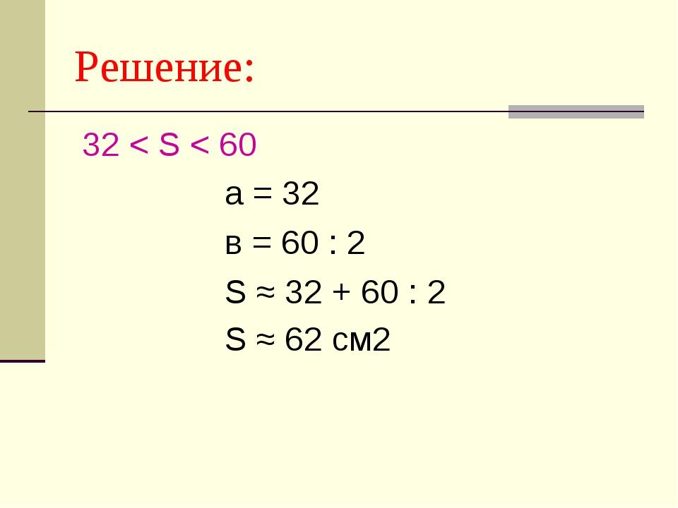 Решение: 32 < S < 60 а = 32 в = 60 : 2 S ≈ 32 + 60 : 2 S ≈ 62 см2