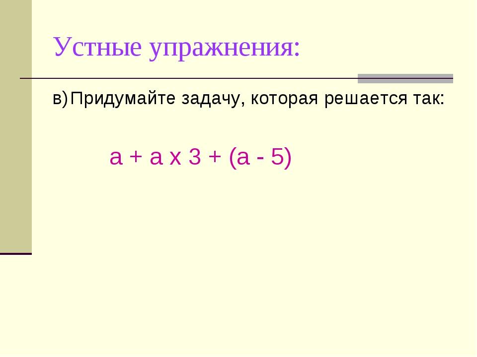 Устные упражнения: в)Придумайте задачу, которая решается так: а + а х 3 + (а...