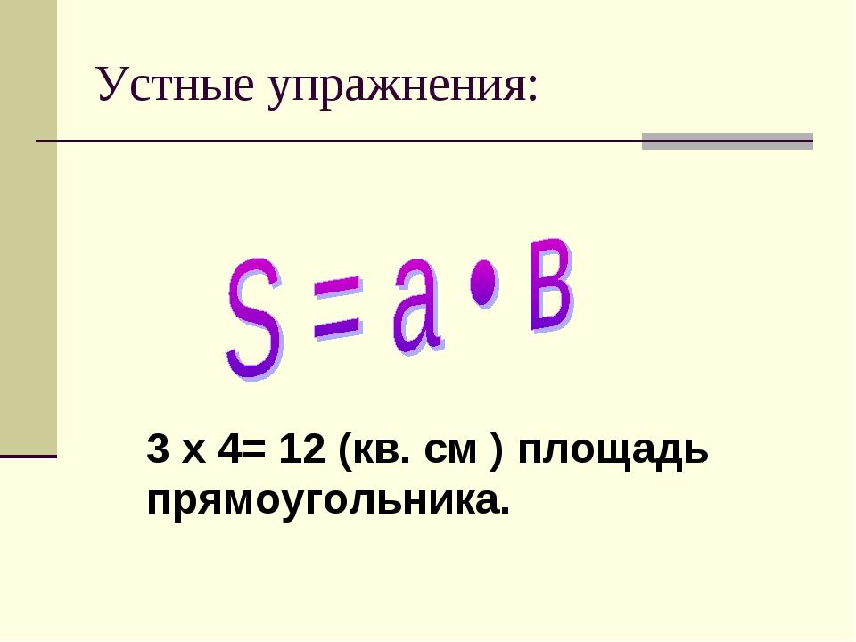 Устные упражнения: 3 x 4= 12 (кв. см ) площадь прямоугольника.