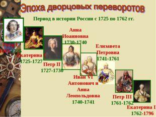 Период в истории России с 1725 по 1762 гг. Петр I 1682-1725 Екатерина I 1725-