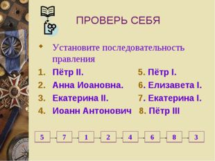 ПРОВЕРЬ СЕБЯ Установите последовательность правления Пётр II. 5. Пётр I. Анна
