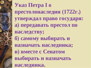 Указ Петра I о престолонаследии (1722г.) утверждал право государя: а) переда