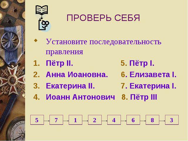 ПРОВЕРЬ СЕБЯ Установите последовательность правления Пётр II. 5. Пётр I. Анна...