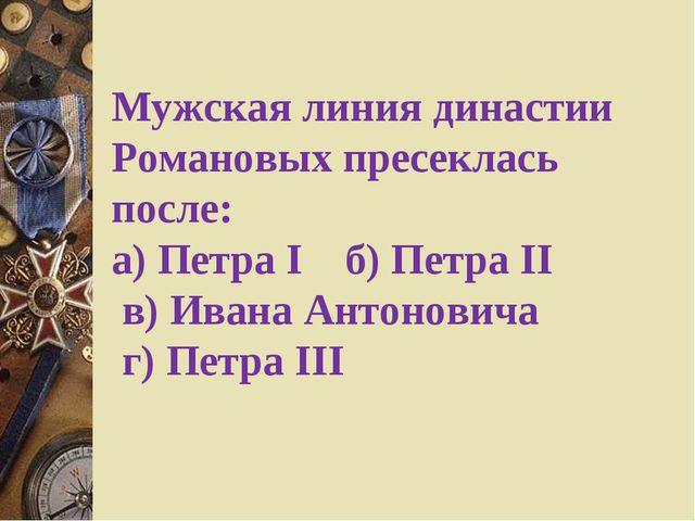 Мужская линия династии Романовых пресеклась после: а) Петра I  б)Петра II...