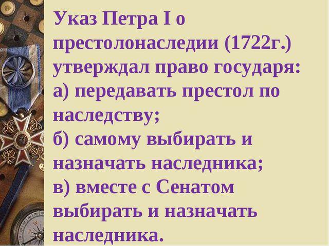 Указ Петра I о престолонаследии (1722г.) утверждал право государя: а) переда...